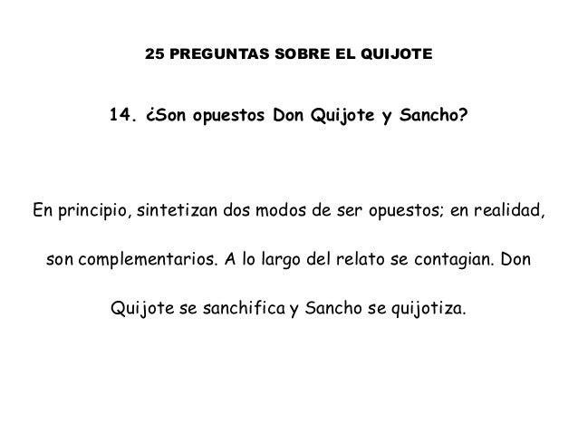 25 PREGUNTAS SOBRE EL QUIJOTE 14. ¿Son opuestos Don Quijote y Sancho? En principio, sintetizan dos modos de ser opuestos; ...