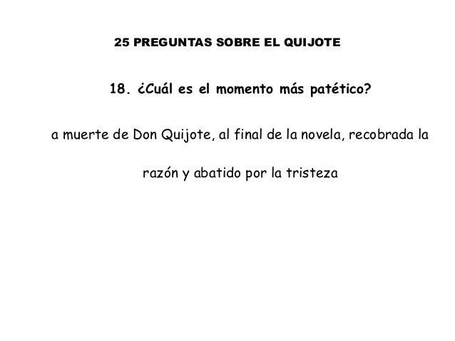 25 PREGUNTAS SOBRE EL QUIJOTE 18. ¿Cuál es el momento más patético? a muerte de Don Quijote, al final de la novela, recobr...