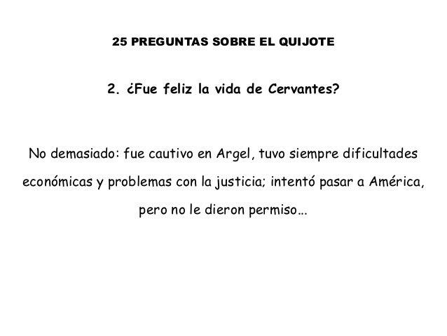 25 PREGUNTAS SOBRE EL QUIJOTE 2. ¿Fue feliz la vida de Cervantes? No demasiado: fue cautivo en Argel, tuvo siempre dificul...