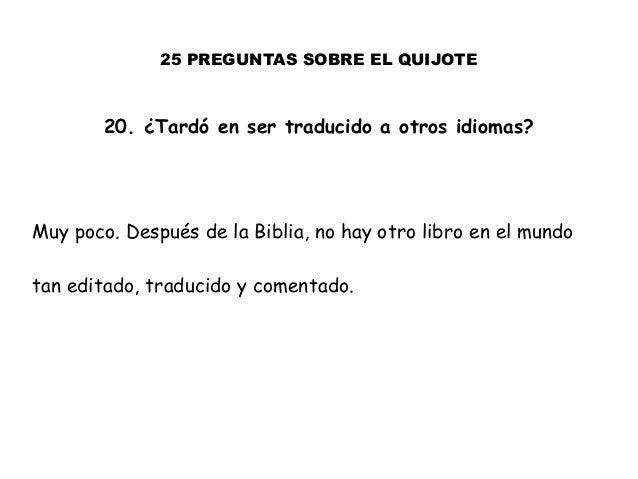 25 PREGUNTAS SOBRE EL QUIJOTE 20. ¿Tardó en ser traducido a otros idiomas? Muy poco. Después de la Biblia, no hay otro lib...