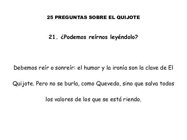 25 PREGUNTAS SOBRE EL QUIJOTE 21. ¿Podemos reírnos leyéndolo? Debemos reír o sonreír: el humor y la ironía son la clave de...