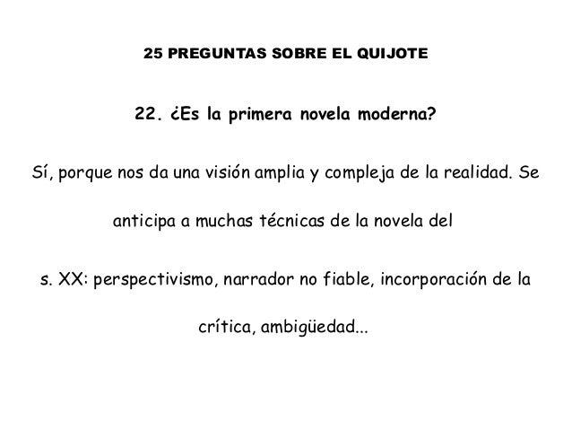 25 PREGUNTAS SOBRE EL QUIJOTE 22. ¿Es la primera novela moderna? Sí, porque nos da una visión amplia y compleja de la real...