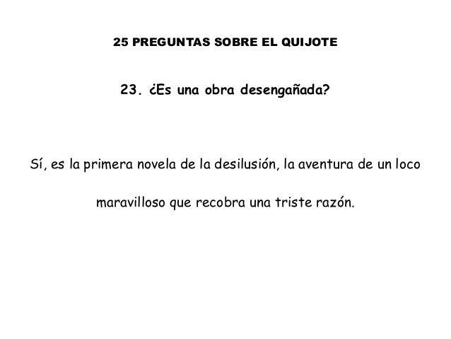 25 PREGUNTAS SOBRE EL QUIJOTE 23. ¿Es una obra desengañada? Sí, es la primera novela de la desilusión, la aventura de un l...
