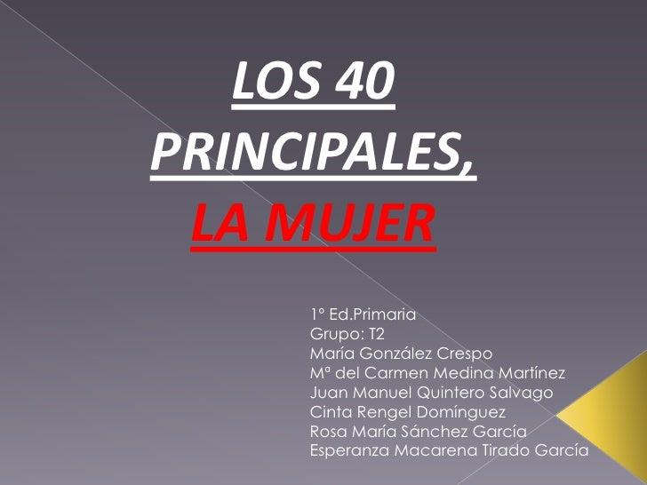 LOS 40 PRINCIPALES,<br />LA MUJER<br />1º Ed.Primaria<br />Grupo: T2<br />María González Crespo<br />Mª del Carmen Medina ...