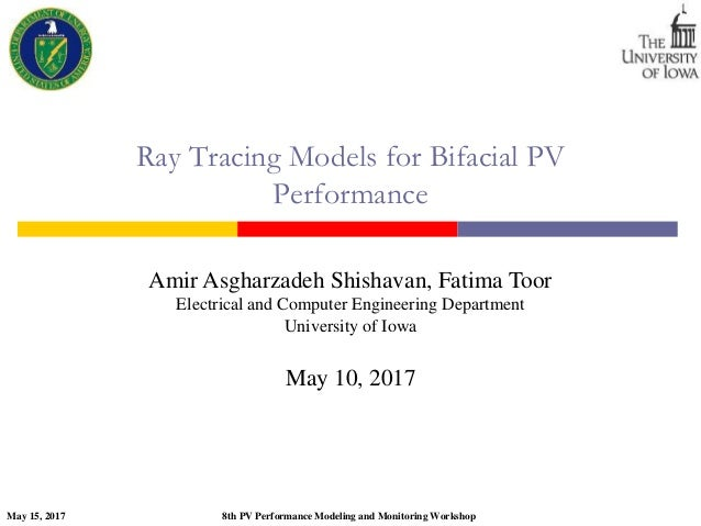 May 15, 2017 8th PV Performance Modeling and Monitoring Workshop Ray Tracing Models for Bifacial PV Performance Amir Asgha...