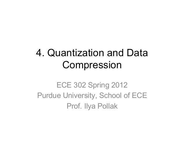 4. Quantization and Data Compression ECE 302 Spring 2012 Purdue University, School of ECE Prof. Ilya Pollak