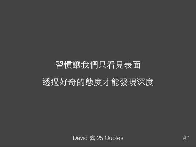 習慣讓我們只看⾒見表⾯面 透過好奇的態度才能發現深度 #1David 龔 25 Quotes