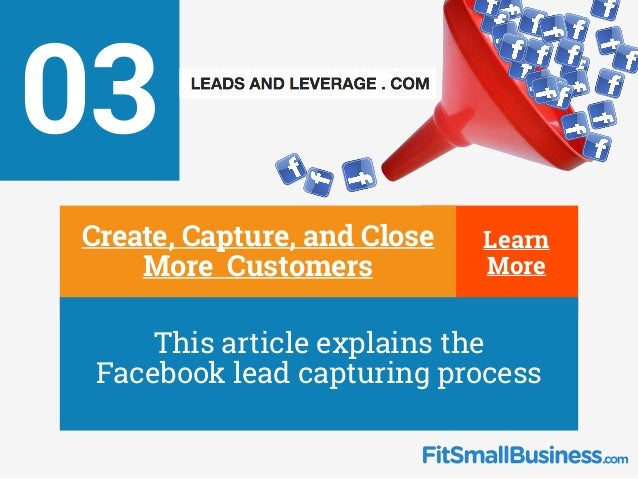 Learn More 03 ∂ Create, Capture, and Close More Customers ∂ This article explains the Facebook lead capturing process