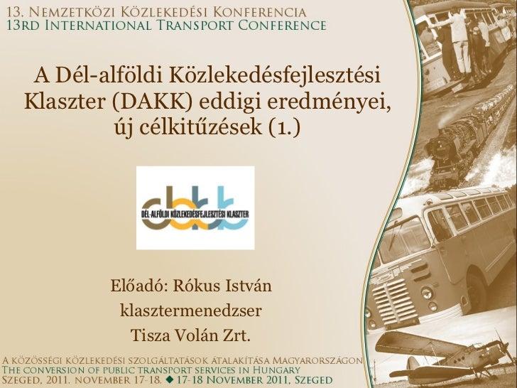 A Dél-alföldi Közlekedésfejlesztési Klaszter (DAKK) eddigi eredményei, új célkitűzések (1.) Előadó: Rókus István klaszterm...