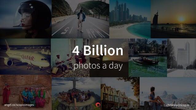 4 Billion photos a day christina@scop.ioangel.co/scopioimages