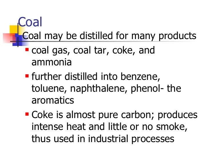 Coal <ul><li>Coal may be distilled for many products </li></ul><ul><ul><li>coal gas, coal tar, coke, and ammonia </li></ul...
