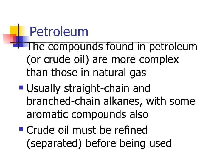 Petroleum <ul><li>The compounds found in petroleum (or crude oil) are more complex than those in natural gas </li></ul><ul...