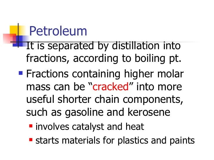 Petroleum <ul><li>It is separated by distillation into fractions, according to boiling pt. </li></ul><ul><li>Fractions con...