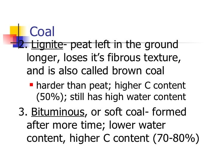 Coal <ul><li>2.  Lignite - peat left in the ground longer, loses it's fibrous texture, and is also called brown coal </li>...