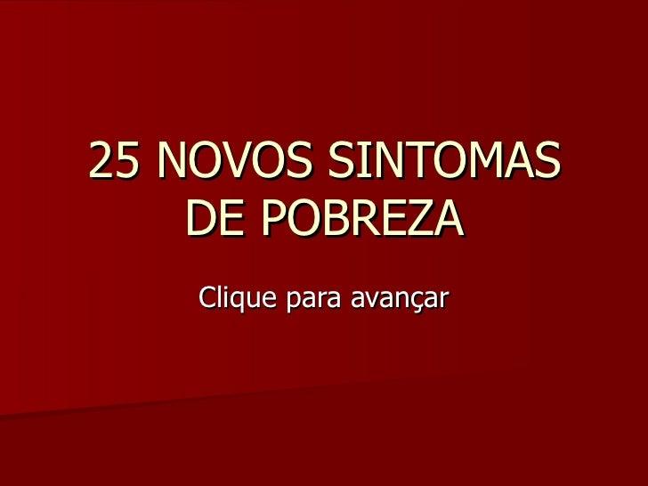 25 NOVOS SINTOMAS DE POBREZA Clique para avançar