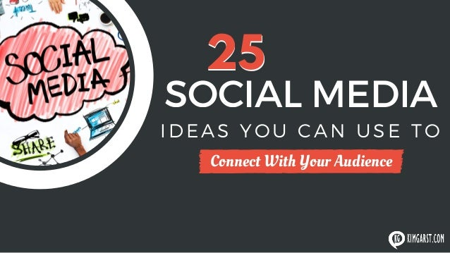 25 SOCIAL MEDIA Connect With Your Audience IDEAS YOU CAN USE TO 25