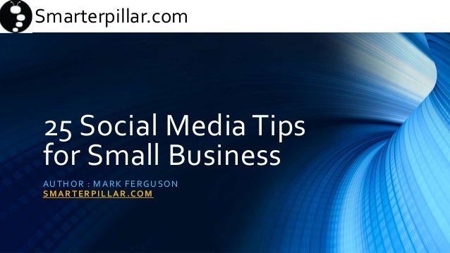 Smarterpillar.comSmarterpillar.com 25 Social Media Tips for Small Business AUTHOR : MARK FERGUSON SMARTERPILLAR.COM