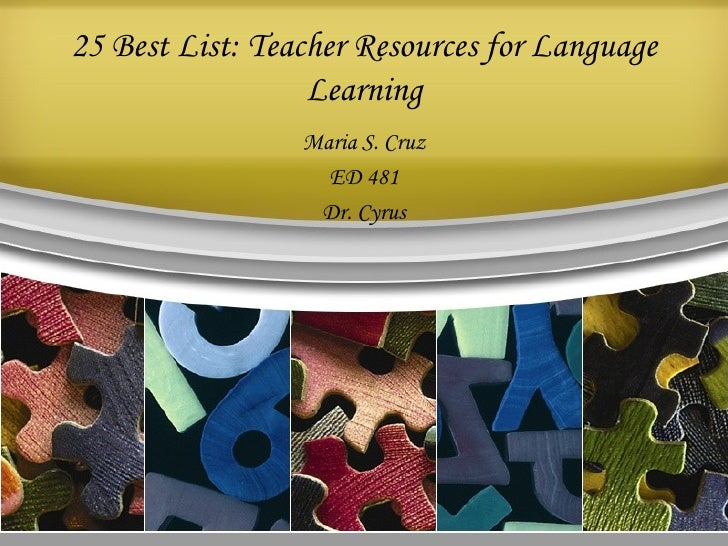 25 Best List: Teacher Resources for Language Learning Maria S. Cruz ED 481 Dr. Cyrus