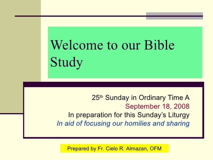 Welcome to our Bible Study 25 th  Sunday in Ordinary Time A September 18, 2008 In preparation for this Sunday's Liturgy In...