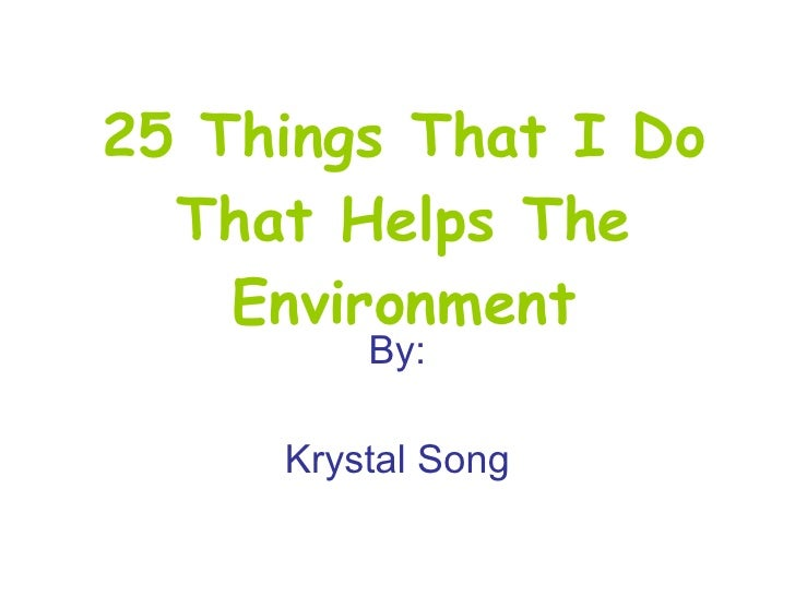 25 Things That I Do That Helps The Environment By: Krystal Song