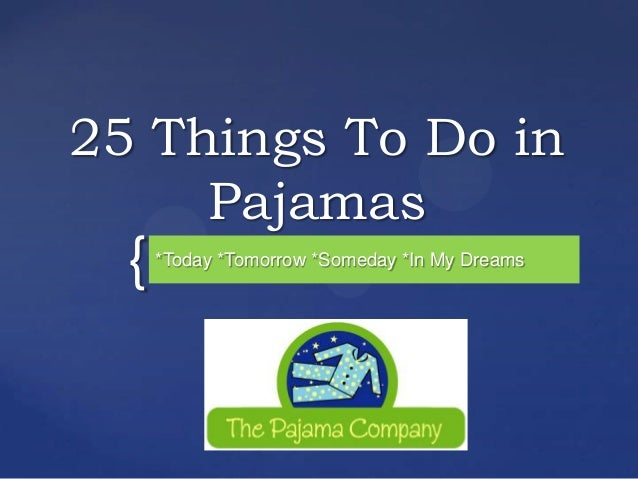 25 Things To Do in     Pajamas  {   *Today *Tomorrow *Someday *In My Dreams