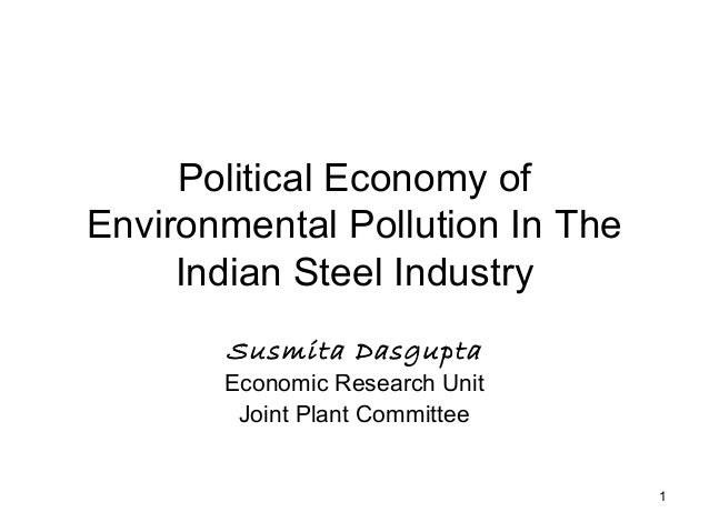 1 Political Economy of Environmental Pollution In The Indian Steel Industry Susmita Dasgupta Economic Research Unit Joint ...