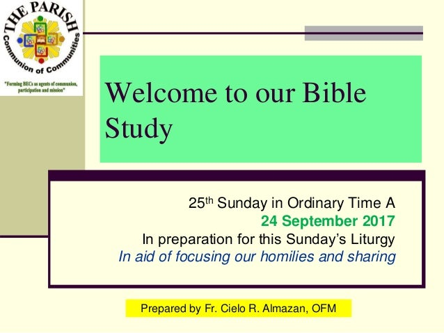 Welcome to our Bible Study 25th Sunday in Ordinary Time A 24 September 2017 In preparation for this Sunday's Liturgy In ai...