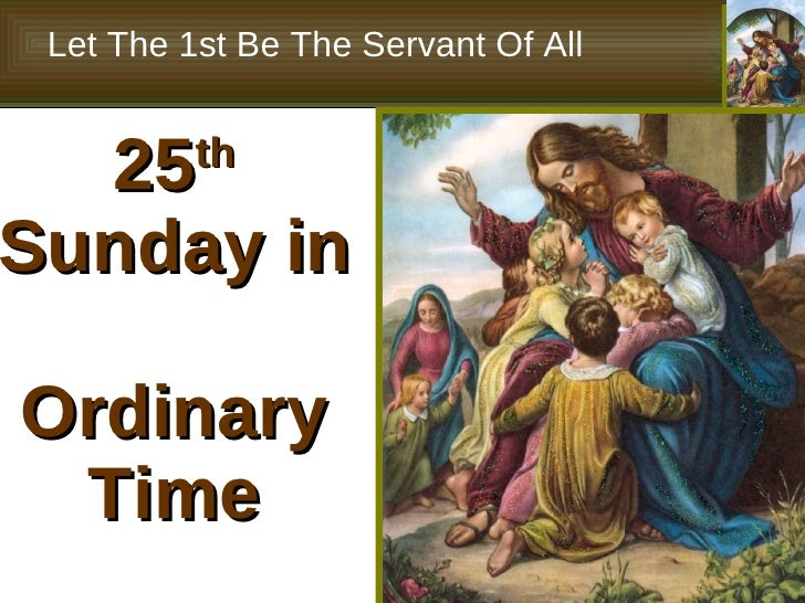 25 th  Sunday in  Ordinary Time Let The 1st Be The Servant Of All
