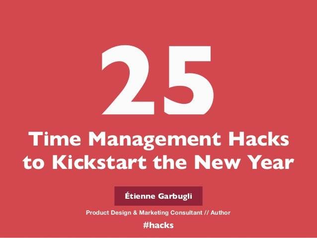 Time Management Hacks to Kickstart the New Year 25 Étienne Garbugli Product Design & Marketing Consultant // Author #hacks