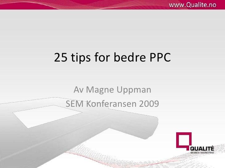 25 tips for bedre PPC<br />Av Magne Uppman<br />SEM Konferansen 2009<br />