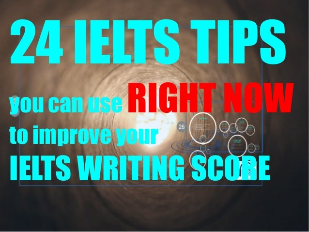 24 IELTS TIPS RIGHT NOW  you can use to improve your  IELTS WRITING SCORE
