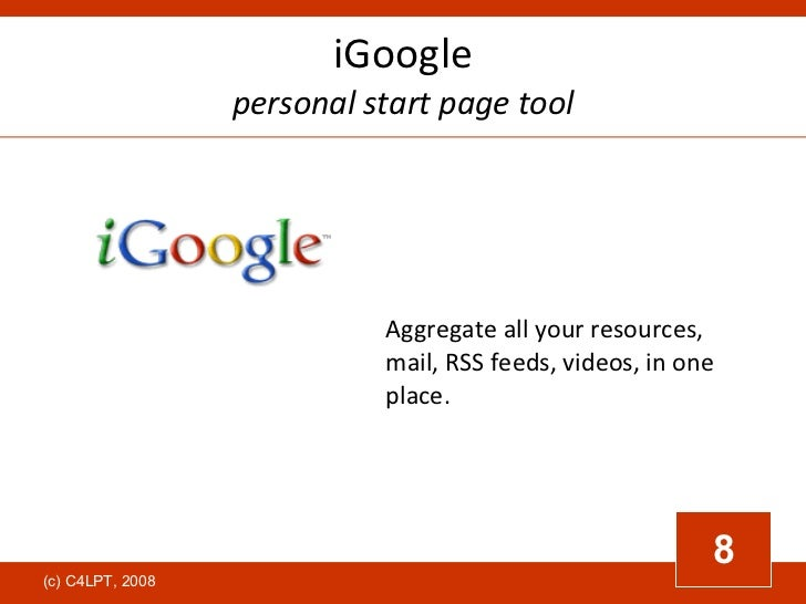 iGoogle personal start page tool Aggregate all your resources, mail, RSS feeds, videos, in one place.   8