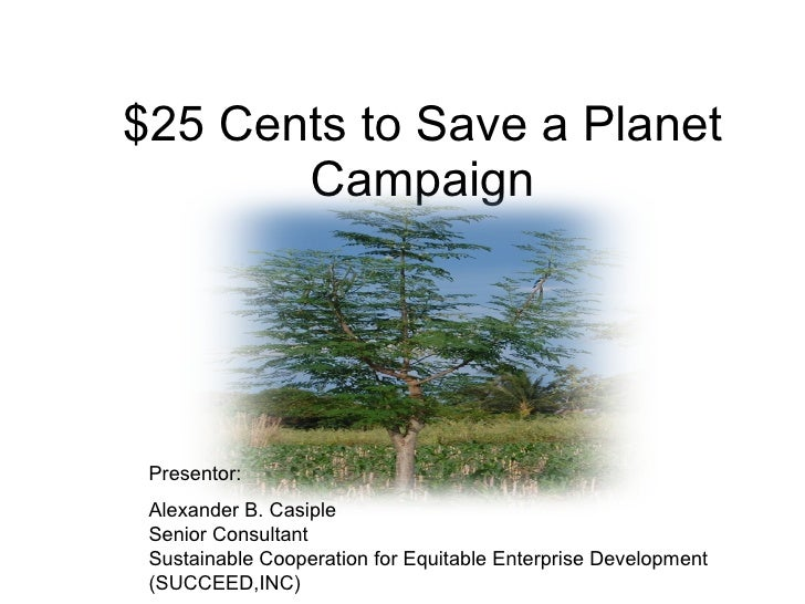 $25 Cents to Save a Planet Campaign Presentor:  Alexander B. Casiple  Senior Consultant  Sustainable Cooperation for Equit...