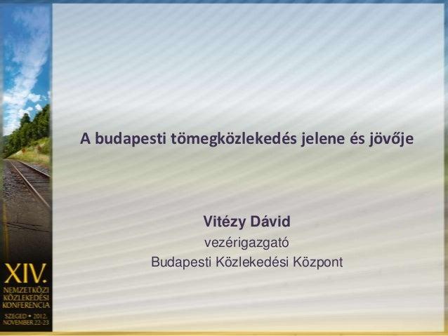 A budapesti tömegközlekedés jelene és jövője                Vitézy Dávid                vezérigazgató         Budapesti Kö...