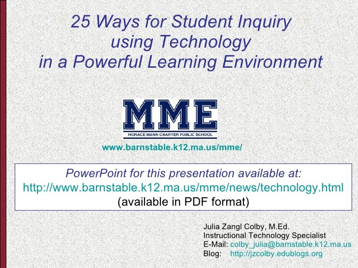 25 Ways for Student Inquiry using Technology in a Powerful Learning Environment Julia Zangl Colby, M.Ed. Instructional Tec...