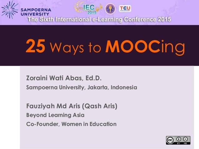 25 Ways to MOOCing Zoraini Wati Abas, Ed.D. Sampoerna University, Jakarta, Indonesia Fauziyah Md Aris (Qash Aris) Beyond L...