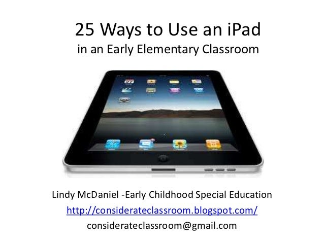 25 Ways to Use an iPad     in an Early Elementary ClassroomLindy McDaniel -Early Childhood Special Education   http://cons...