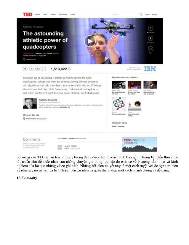 Sứ mạng của TED là lan tỏa những ý tưởng đáng được lan truyền. TED bao gồm những bài diễn thuyết về rất nhiều chủ đề khác ...