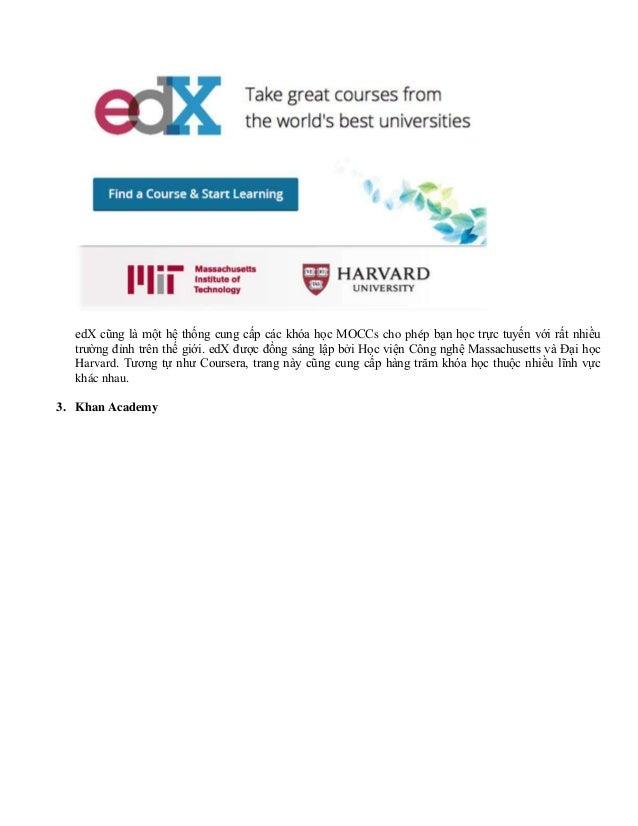 edX cũng là một hệ thống cung cấp các khóa học MOCCs cho phép bạn học trực tuyến với rất nhiều trường đỉnh trên thế giới. ...