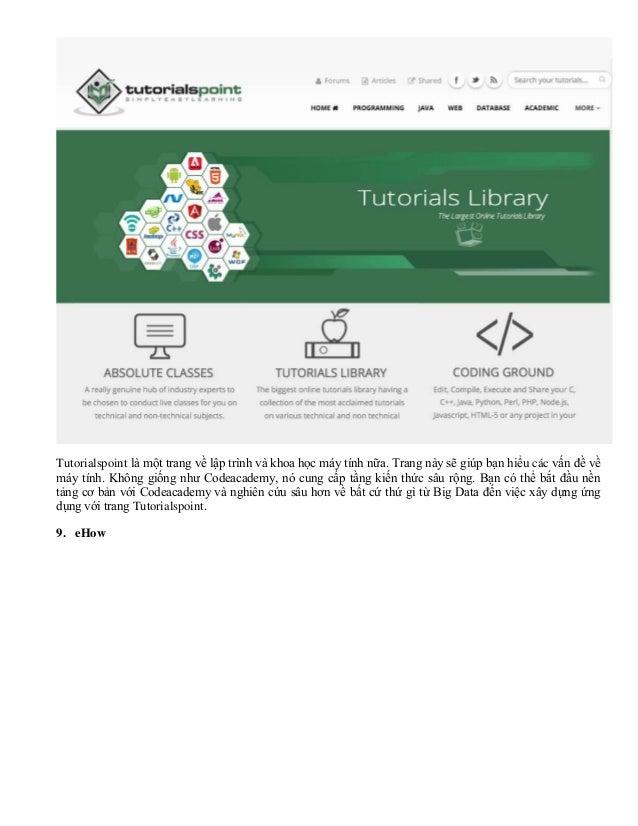 Tutorialspoint là một trang về lập trình và khoa học máy tính nữa. Trang này sẽ giúp bạn hiểu các vấn đề về máy tính. Khôn...