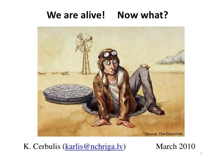 We are alive!        Now what?                                       Source: The Economist   K. Cerbulis (karlis@nchriga.l...