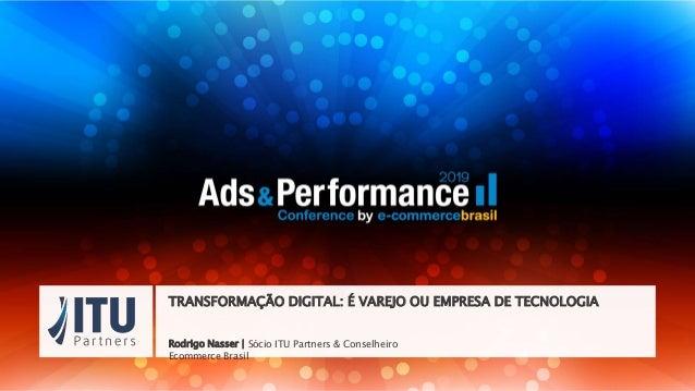 Rodrigo Nasser | Sócio ITU Partners & Conselheiro Ecommerce Brasil TRANSFORMAÇÃO DIGITAL: É VAREJO OU EMPRESA DE TECNOLOGIA