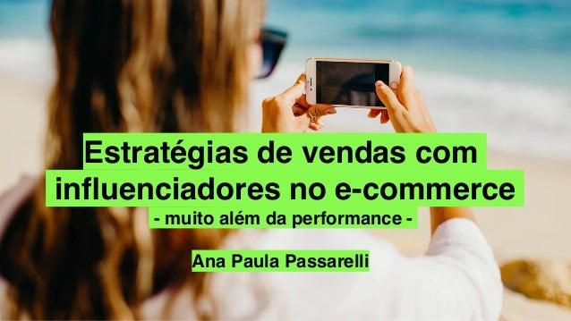 Estratégias de vendas com influenciadores no e-commerce - muito além da performance - Ana Paula Passarelli
