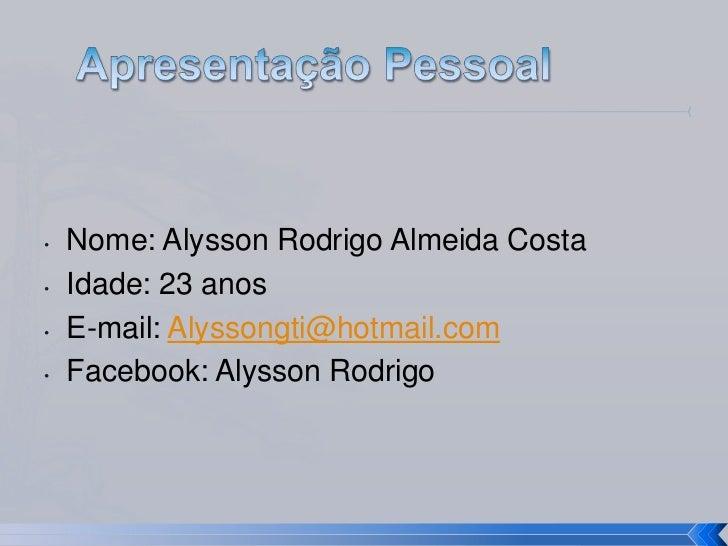 Apresentação Pessoal<br /><ul><li>Nome: Alysson Rodrigo Almeida Costa