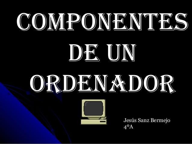 Componentesde unordenadorJesús Sanz Bermejo4ºA