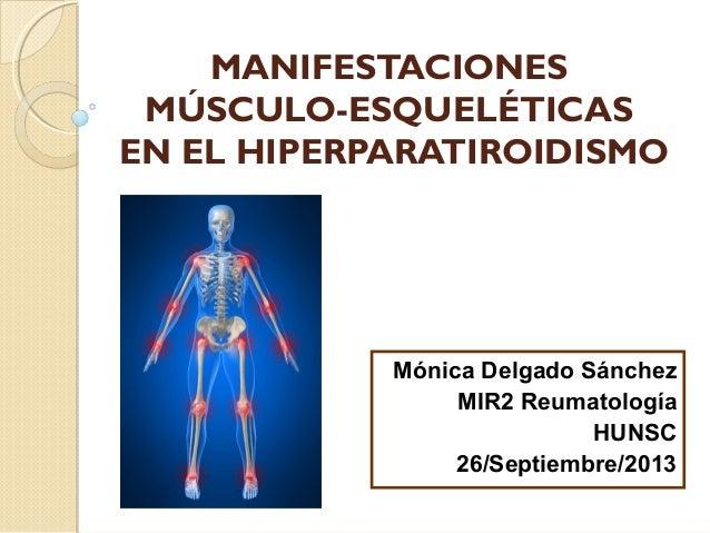 MANIFESTACIONES MÚSCULO-ESQUELÉTICAS EN EL HIPERPARATIROIDISMO Mónica Delgado Sánchez MIR2 Reumatología HUNSC 26/Septiembr...