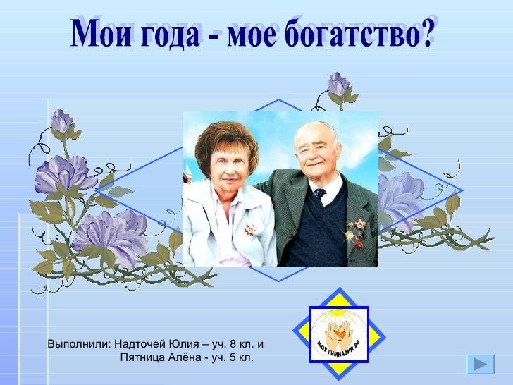 Мои года - мое богатство?  Выполнили: Надточей Юлия – уч. 8 кл. и  Пятница Алёна - уч. 5 кл.