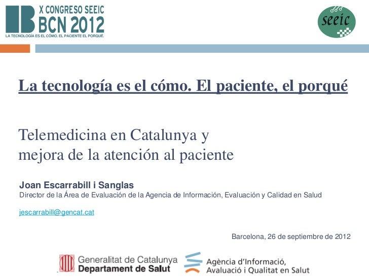 La tecnología es el cómo. El paciente, el porquéTelemedicina en Catalunya ymejora de la atención al pacienteJoan Escarrabi...