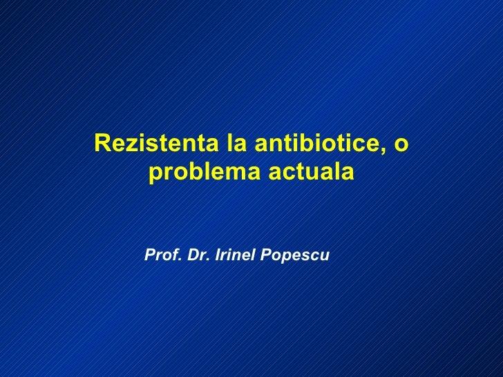 Rezistenta la antibiotice, o problema actuala Prof. Dr. Irinel Popescu
