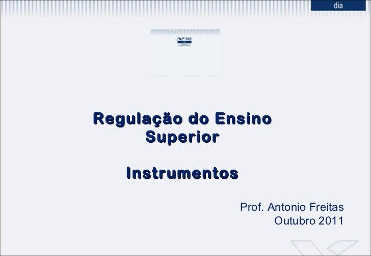 Regulação do Ensino Superior Instrumentos Prof. Antonio Freitas Outubro 2011